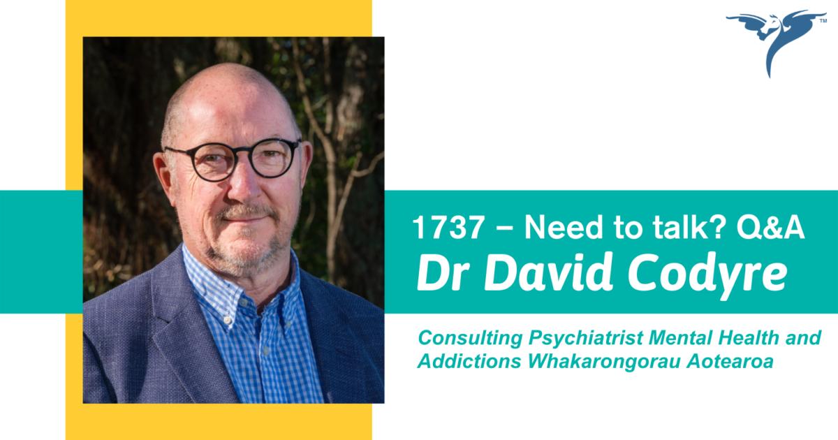 1737 – Need to talk? Q&A with Dr David Codyre, Consulting Psychiatrist Mental Health and Addictions Whakarongorau Aotearoa